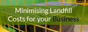 Minimising Landfill Costs for your Business